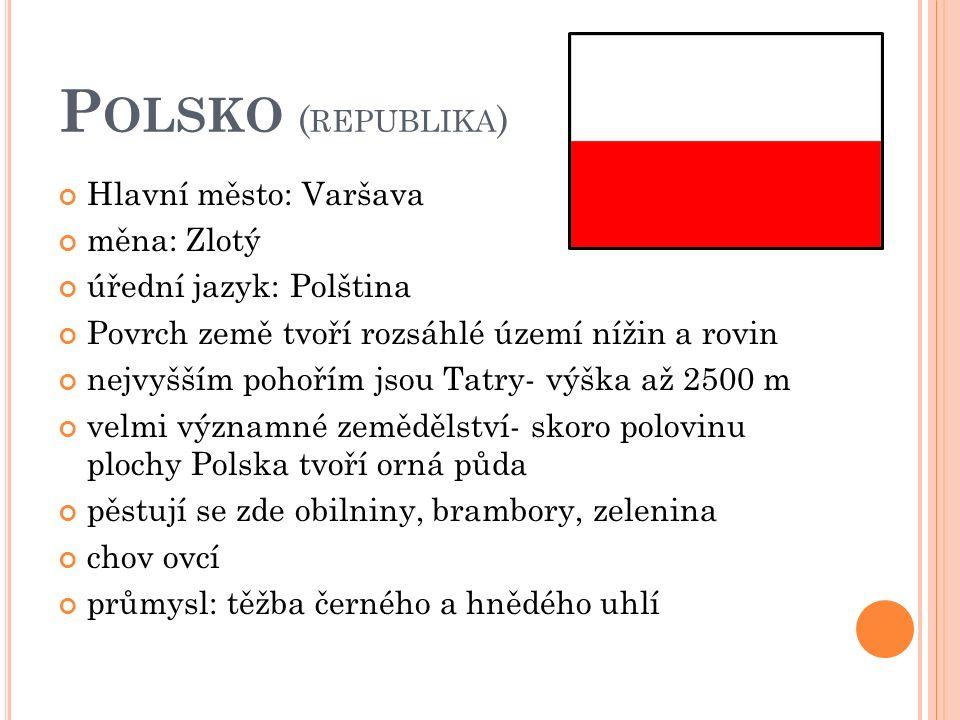 P OLSKO ( REPUBLIKA ) Hlavní město: Varšava měna: Zlotý úřední jazyk: Polština Povrch země tvoří rozsáhlé území nížin a rovin nejvyšším pohořím jsou Tatry- výška až 2500 m velmi významné zemědělství- skoro polovinu plochy Polska tvoří orná půda pěstují se zde obilniny, brambory, zelenina chov ovcí průmysl: těžba černého a hnědého uhlí