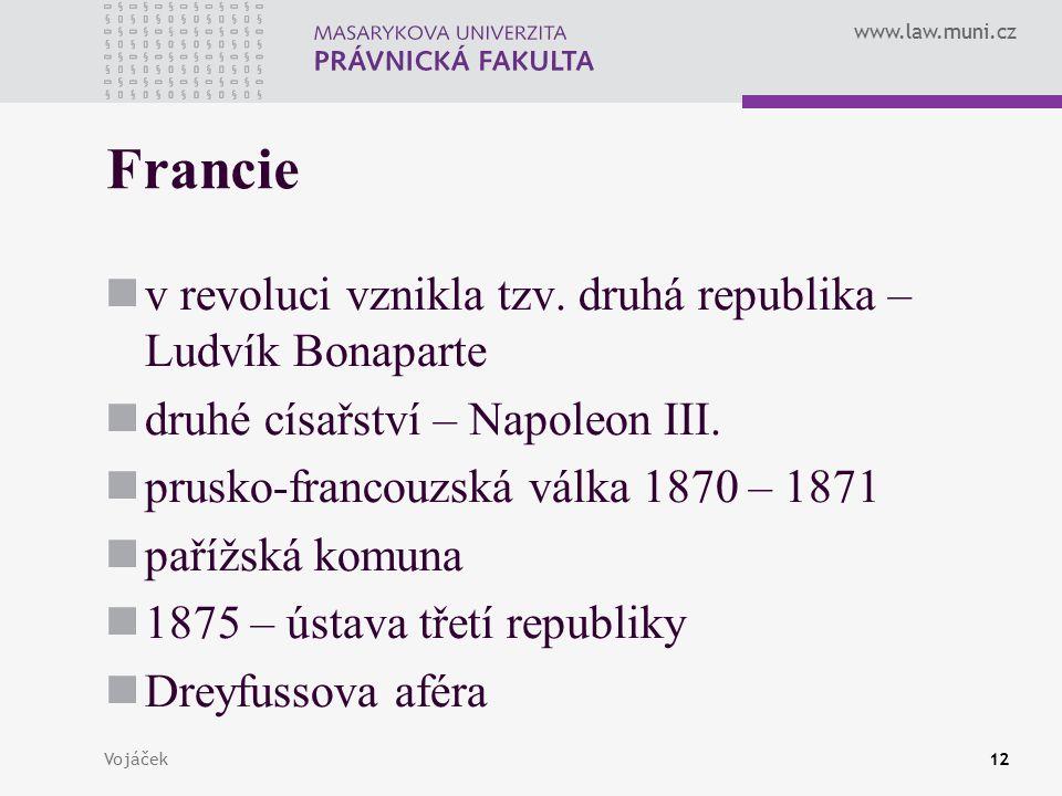 www.law.muni.cz Vojáček12 Francie v revoluci vznikla tzv. druhá republika – Ludvík Bonaparte druhé císařství – Napoleon III. prusko-francouzská válka
