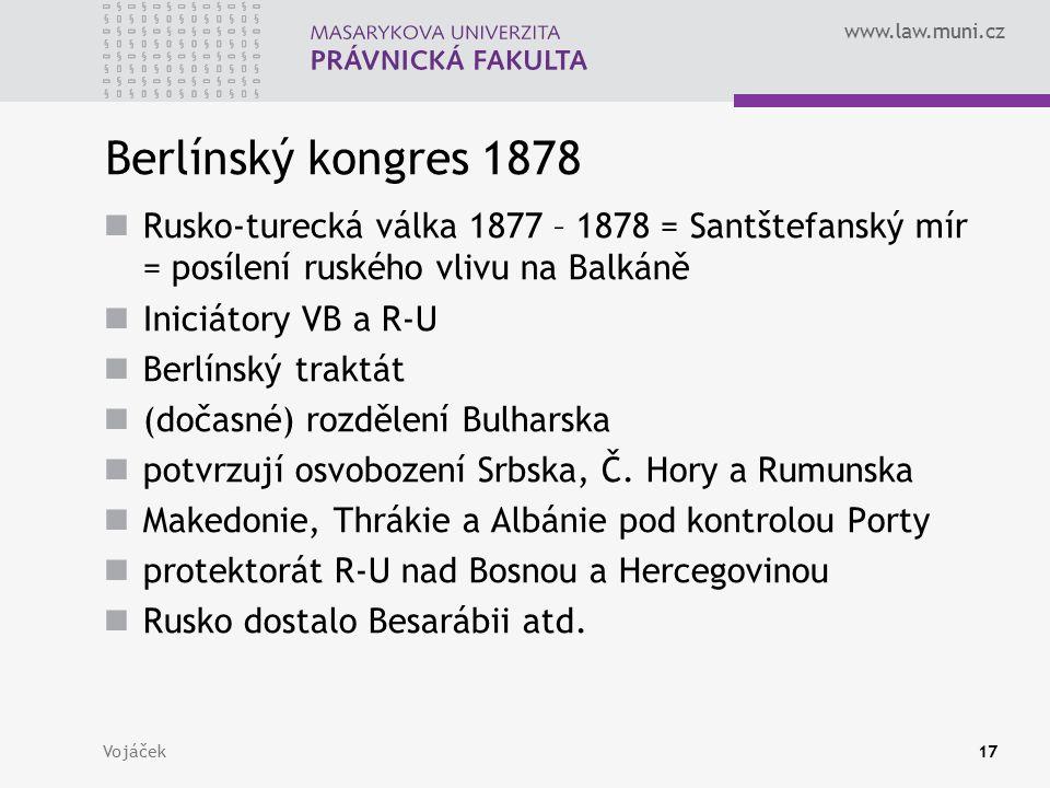 www.law.muni.cz Vojáček17 Berlínský kongres 1878 Rusko-turecká válka 1877 – 1878 = Santštefanský mír = posílení ruského vlivu na Balkáně Iniciátory VB