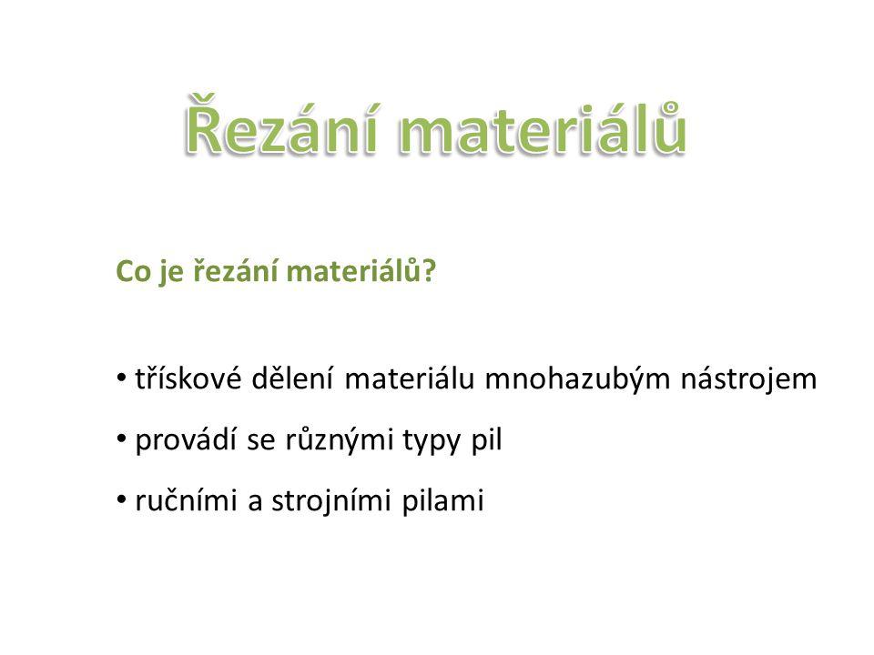 Co je řezání materiálů? třískové dělení materiálu mnohazubým nástrojem provádí se různými typy pil ručními a strojními pilami