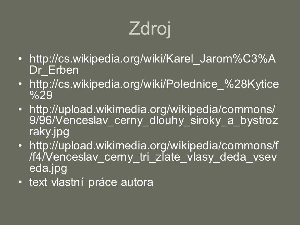 Zdroj http://cs.wikipedia.org/wiki/Karel_Jarom%C3%A Dr_Erben http://cs.wikipedia.org/wiki/Polednice_%28Kytice %29 http://upload.wikimedia.org/wikipedia/commons/ 9/96/Venceslav_cerny_dlouhy_siroky_a_bystroz raky.jpg http://upload.wikimedia.org/wikipedia/commons/f /f4/Venceslav_cerny_tri_zlate_vlasy_deda_vsev eda.jpg text vlastní práce autora