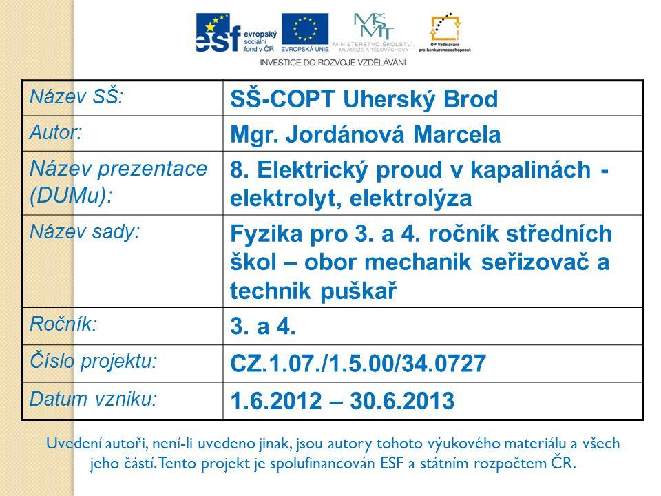 Název SŠ: SŠ-COPT Uherský Brod Autor: Mgr. Jordánová Marcela Název prezentace (DUMu): 8. Elektrický proud v kapalinách - elektrolyt, elektrolýza Název