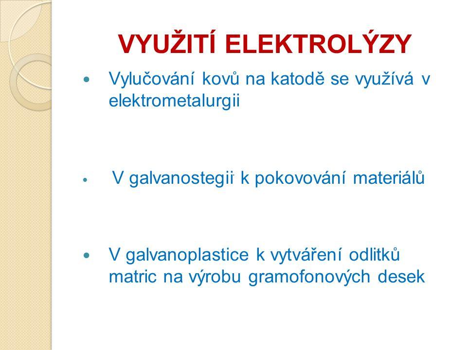 VYUŽITÍ ELEKTROLÝZY Vylučování kovů na katodě se využívá v elektrometalurgii V galvanostegii k pokovování materiálů V galvanoplastice k vytváření odlitků matric na výrobu gramofonových desek ·
