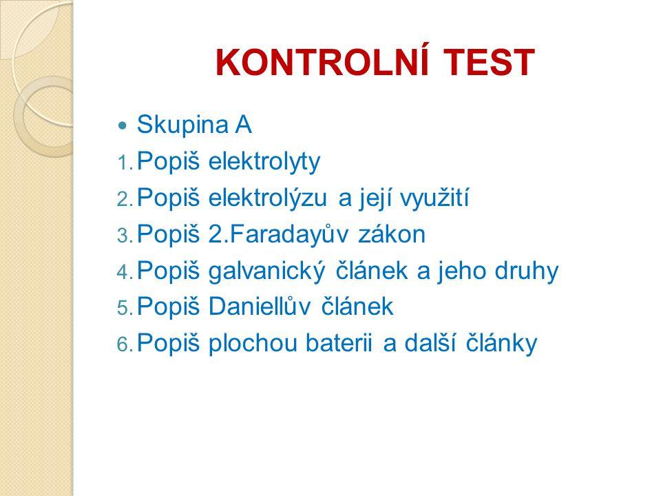 KONTROLNÍ TEST Skupina A 1. Popiš elektrolyty 2. Popiš elektrolýzu a její využití 3.