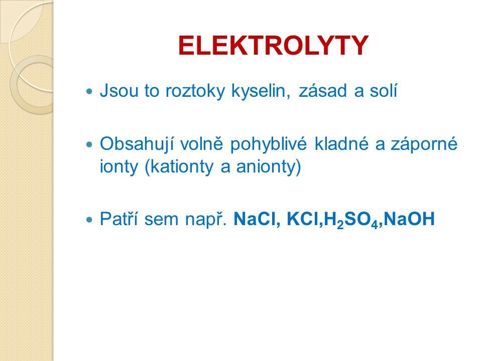 ELEKTROLYTY Jsou to roztoky kyselin, zásad a solí Obsahují volně pohyblivé kladné a záporné ionty (kationty a anionty) Patří sem např.