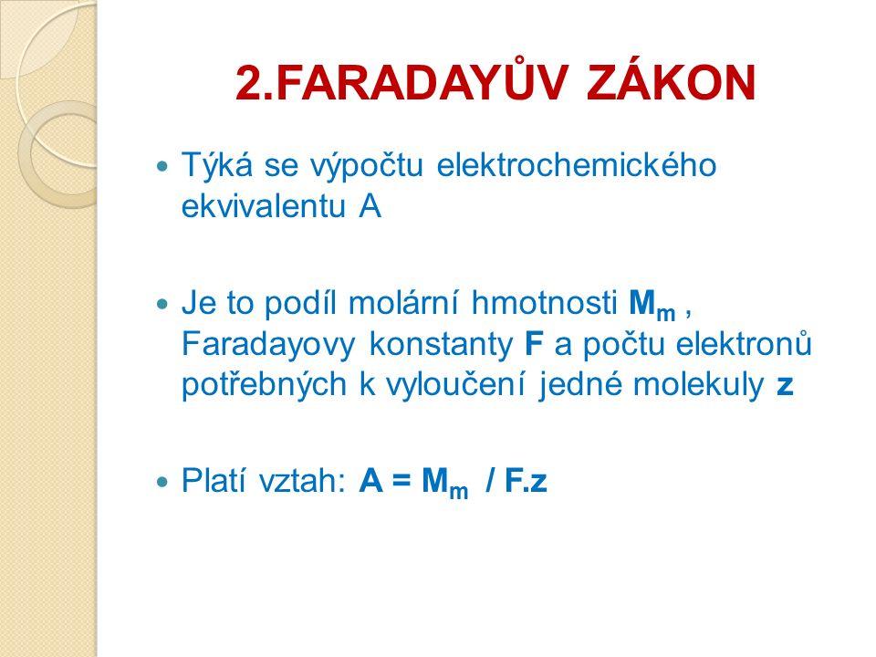 2.FARADAYŮV ZÁKON Týká se výpočtu elektrochemického ekvivalentu A Je to podíl molární hmotnosti M m, Faradayovy konstanty F a počtu elektronů potřebných k vyloučení jedné molekuly z Platí vztah: A = M m / F.z