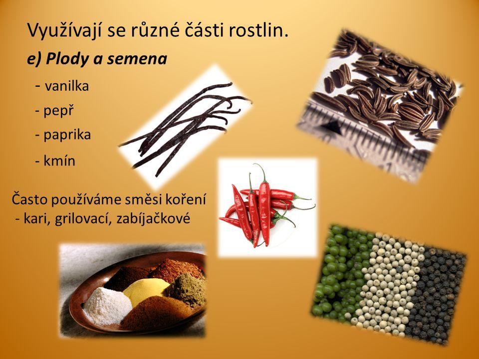 e) Plody a semena Často používáme směsi koření - kari, grilovací, zabíjačkové - vanilka - pepř - kmín - paprika Využívají se různé části rostlin.
