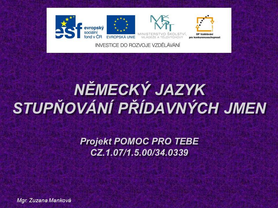 Mgr. Zuzana Manková NĚMECKÝ JAZYK STUPŇOVÁNÍ PŘÍDAVNÝCH JMEN Projekt POMOC PRO TEBE CZ.1.07/1.5.00/34.0339
