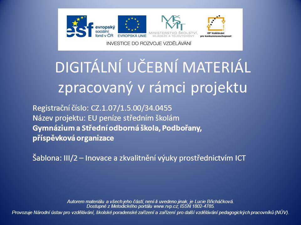 Registrační číslo: CZ.1.07/1.5.00/34.0455 Název projektu: EU peníze středním školám Gymnázium a Střední odborná škola, Podbořany, příspěvková organizace Šablona: III/2 – Inovace a zkvalitnění výuky prostřednictvím ICT DIGITÁLNÍ UČEBNÍ MATERIÁL zpracovaný v rámci projektu Autorem materiálu a všech jeho částí, není-li uvedeno jinak, je Lucie Břicháčková.
