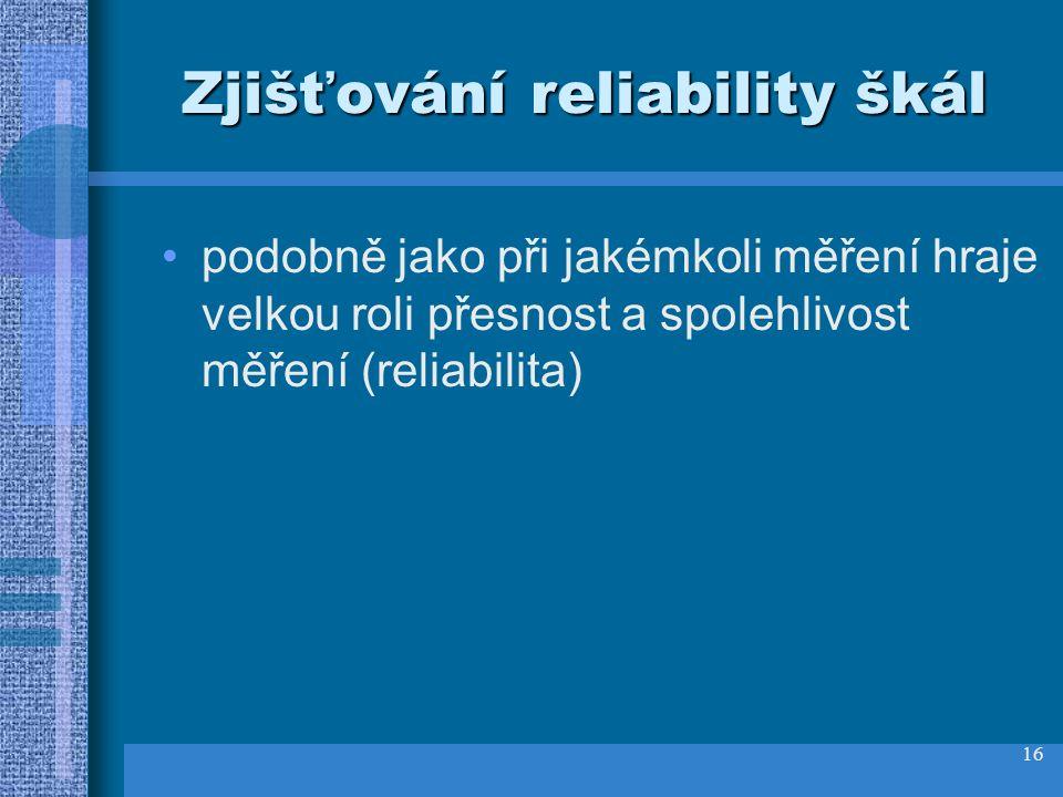 16 Zjišťování reliability škál podobně jako při jakémkoli měření hraje velkou roli přesnost a spolehlivost měření (reliabilita)