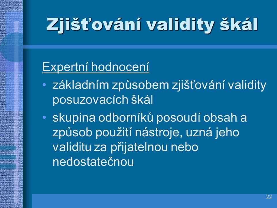 22 Zjišťování validity škál Expertní hodnocení základním způsobem zjišťování validity posuzovacích škál skupina odborníků posoudí obsah a způsob použití nástroje, uzná jeho validitu za přijatelnou nebo nedostatečnou