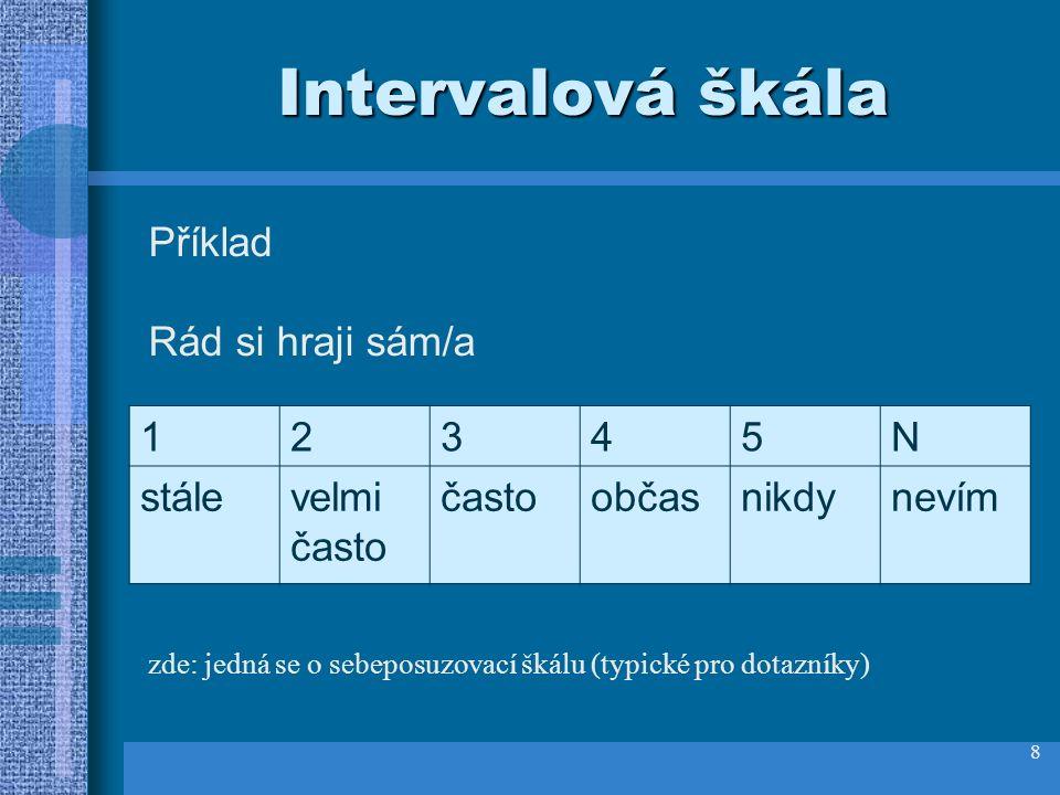 8 Intervalová škála Příklad Rád si hraji sám/a 12345N stálevelmi často častoobčasnikdynevím zde: jedná se o sebeposuzovací škálu (typické pro dotazníky)