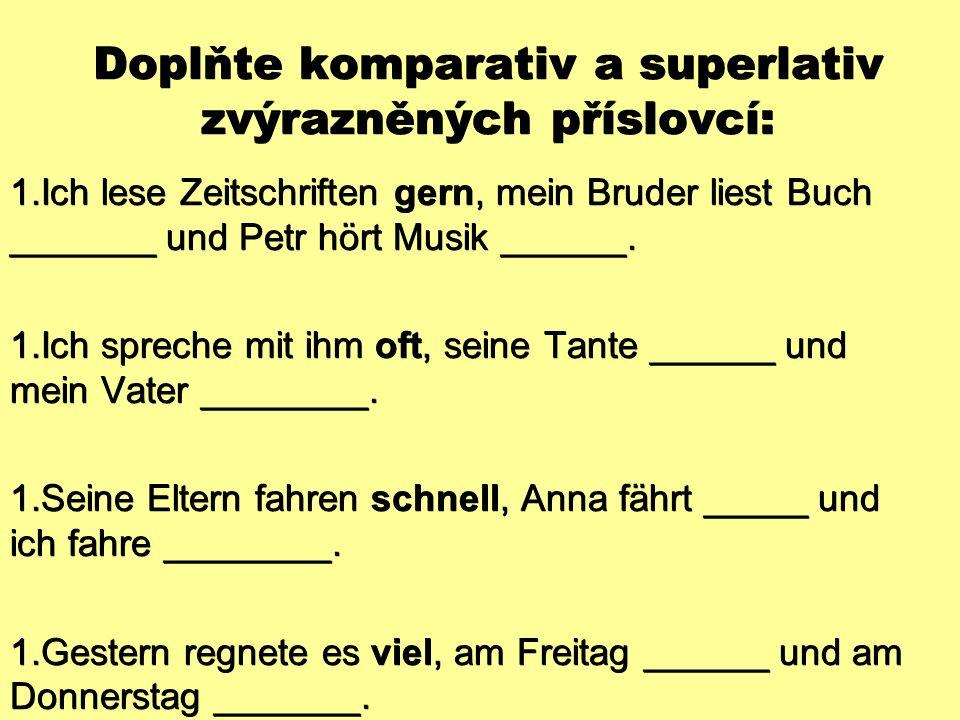 Doplňte komparativ a superlativ zvýrazněných příslovcí:  Ich lese Zeitschriften gern, mein Bruder liest Buch _______ und Petr hört Musik ______.