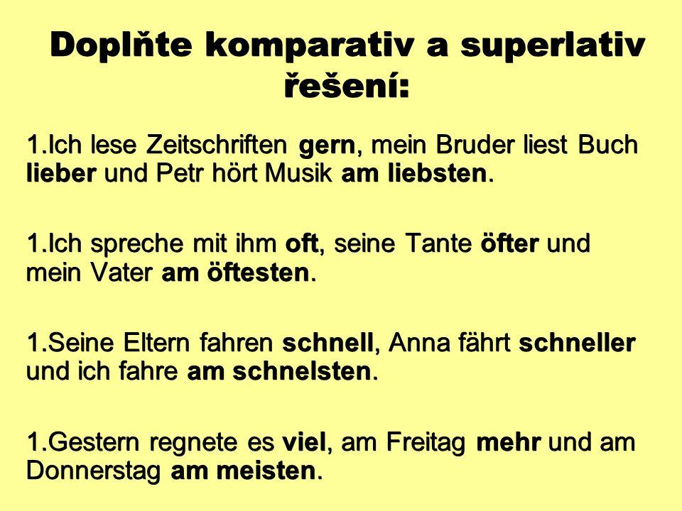 Doplňte komparativ a superlativ řešení:  Ich lese Zeitschriften gern, mein Bruder liest Buch lieber und Petr hört Musik am liebsten.  Ich spreche