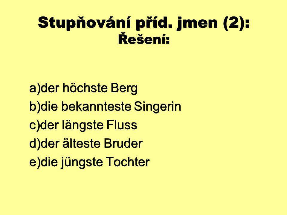 Stupňování příd. jmen (2): Řešení:  der höchste Berg  die bekannteste Singerin  der längste Fluss  der älteste Bruder  die jüngste Tochter