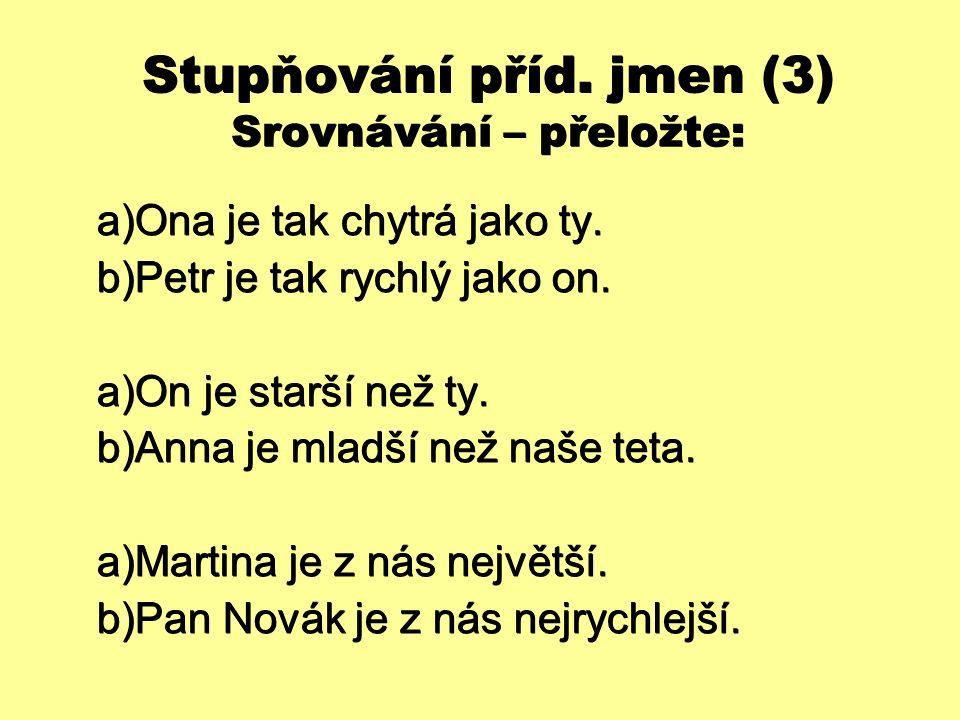 Stupňování příd. jmen (3) Srovnávání – přeložte:  Ona je tak chytrá jako ty.  Petr je tak rychlý jako on.  On je starší než ty.  Anna je mladš