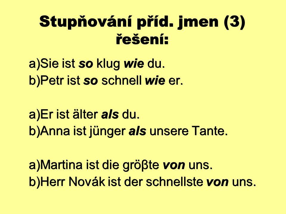 Stupňování příd. jmen (3) řešení:  Sie ist so klug wie du.  Petr ist so schnell wie er.  Er ist älter als du.  Anna ist jünger als unsere Tant