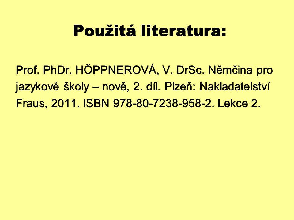 Použitá literatura: Prof. PhDr. HÖPPNEROVÁ, V. DrSc. Němčina pro jazykové školy – nově, 2. díl. Plzeň: Nakladatelství Fraus, 2011. ISBN 978-80-7238-95