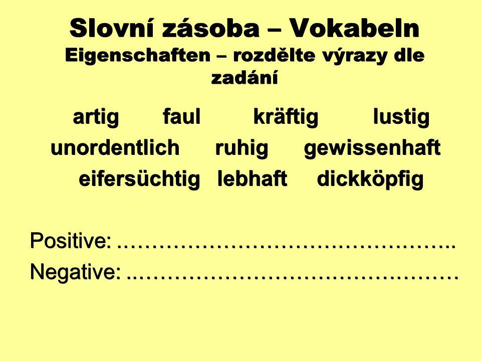 Slovní zásoba – Vokabeln Eigenschaften – rozdělte výrazy dle zadání artig faulkräftig lustig artig faulkräftig lustig unordentlich ruhig gewissenhaft