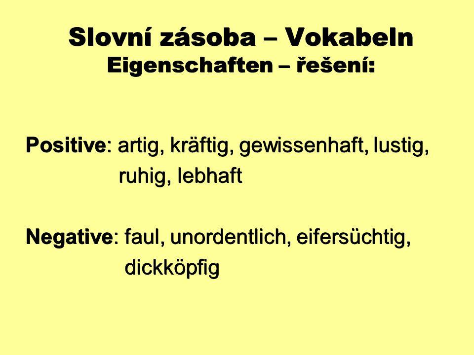 Slovní zásoba – Vokabeln Eigenschaften – řešení: Positive: artig, kräftig, gewissenhaft, lustig, ruhig, lebhaft ruhig, lebhaft Negative: faul, unorden