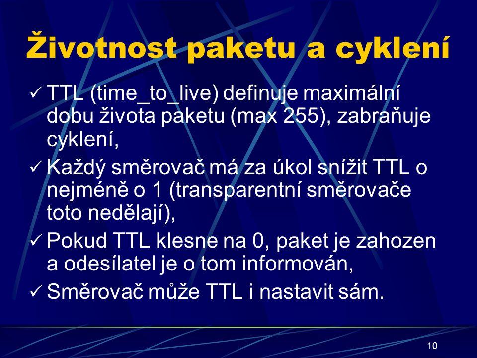 10 Životnost paketu a cyklení TTL (time_to_live) definuje maximální dobu života paketu (max 255), zabraňuje cyklení, Každý směrovač má za úkol snížit TTL o nejméně o 1 (transparentní směrovače toto nedělají), Pokud TTL klesne na 0, paket je zahozen a odesílatel je o tom informován, Směrovač může TTL i nastavit sám.