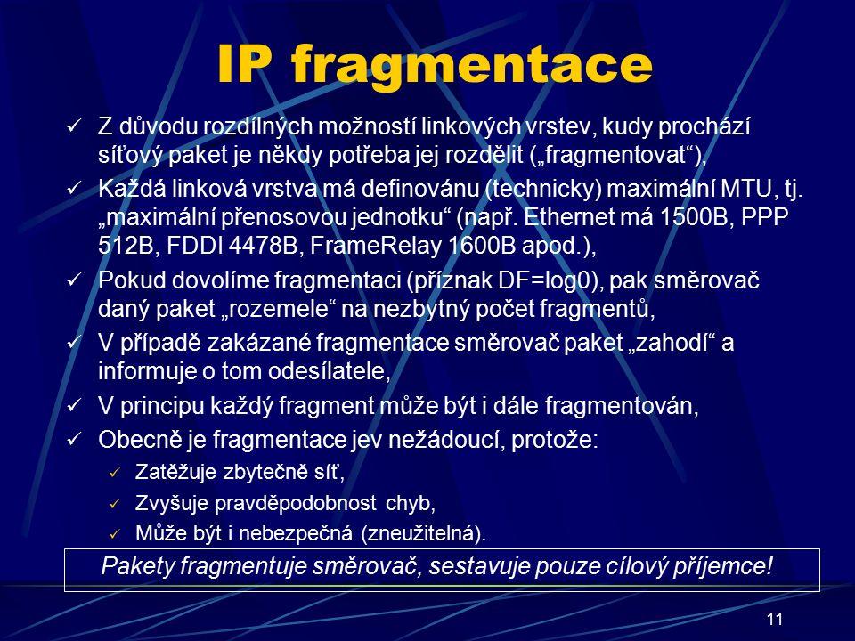 """11 IP fragmentace Z důvodu rozdílných možností linkových vrstev, kudy prochází síťový paket je někdy potřeba jej rozdělit (""""fragmentovat ), Každá linková vrstva má definovánu (technicky) maximální MTU, tj."""