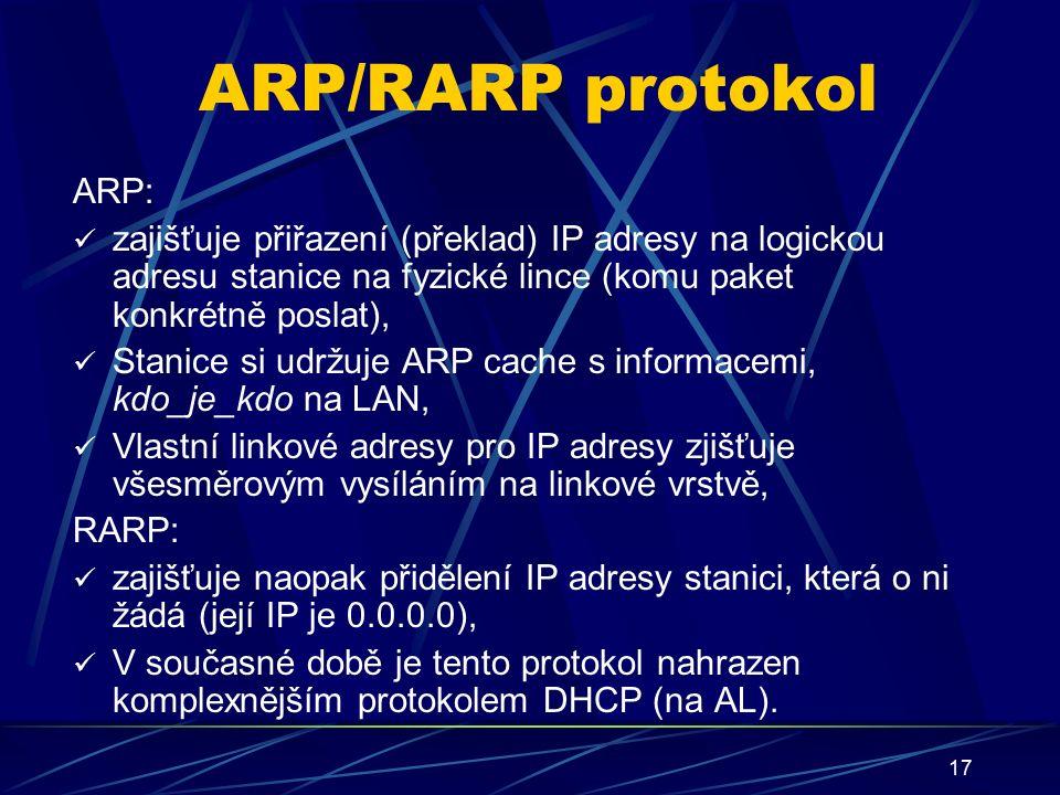 17 ARP/RARP protokol ARP: zajišťuje přiřazení (překlad) IP adresy na logickou adresu stanice na fyzické lince (komu paket konkrétně poslat), Stanice si udržuje ARP cache s informacemi, kdo_je_kdo na LAN, Vlastní linkové adresy pro IP adresy zjišťuje všesměrovým vysíláním na linkové vrstvě, RARP: zajišťuje naopak přidělení IP adresy stanici, která o ni žádá (její IP je 0.0.0.0), V současné době je tento protokol nahrazen komplexnějším protokolem DHCP (na AL).