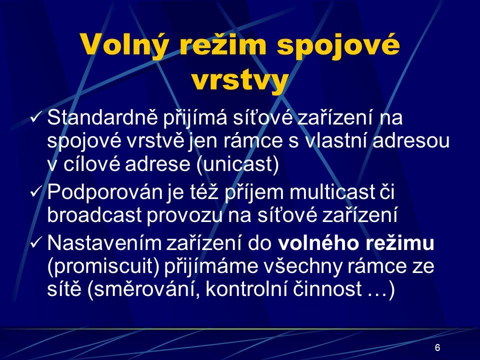 6 Volný režim spojové vrstvy Standardně přijímá síťové zařízení na spojové vrstvě jen rámce s vlastní adresou v cílové adrese (unicast) Podporován je též příjem multicast či broadcast provozu na síťové zařízení Nastavením zařízení do volného režimu (promiscuit) přijímáme všechny rámce ze sítě (směrování, kontrolní činnost …)