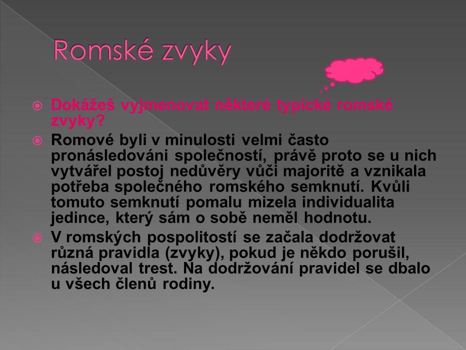  Dokážeš vyjmenovat některé typické romské zvyky?  Romové byli v minulosti velmi často pronásledováni společností, právě proto se u nich vytvářel po