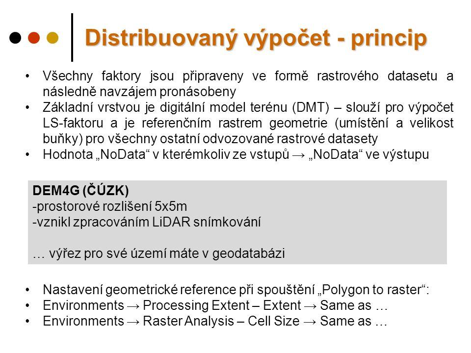 """Všechny faktory jsou připraveny ve formě rastrového datasetu a následně navzájem pronásobeny Základní vrstvou je digitální model terénu (DMT) – slouží pro výpočet LS-faktoru a je referenčním rastrem geometrie (umístění a velikost buňky) pro všechny ostatní odvozované rastrové datasety Hodnota """"NoData v kterémkoliv ze vstupů → """"NoData ve výstupu Distribuovaný výpočet - princip DEM4G (ČÚZK) -prostorové rozlišení 5x5m -vznikl zpracováním LiDAR snímkování … výřez pro své území máte v geodatabázi Nastavení geometrické reference při spouštění """"Polygon to raster : Environments → Processing Extent – Extent → Same as … Environments → Raster Analysis – Cell Size → Same as …"""