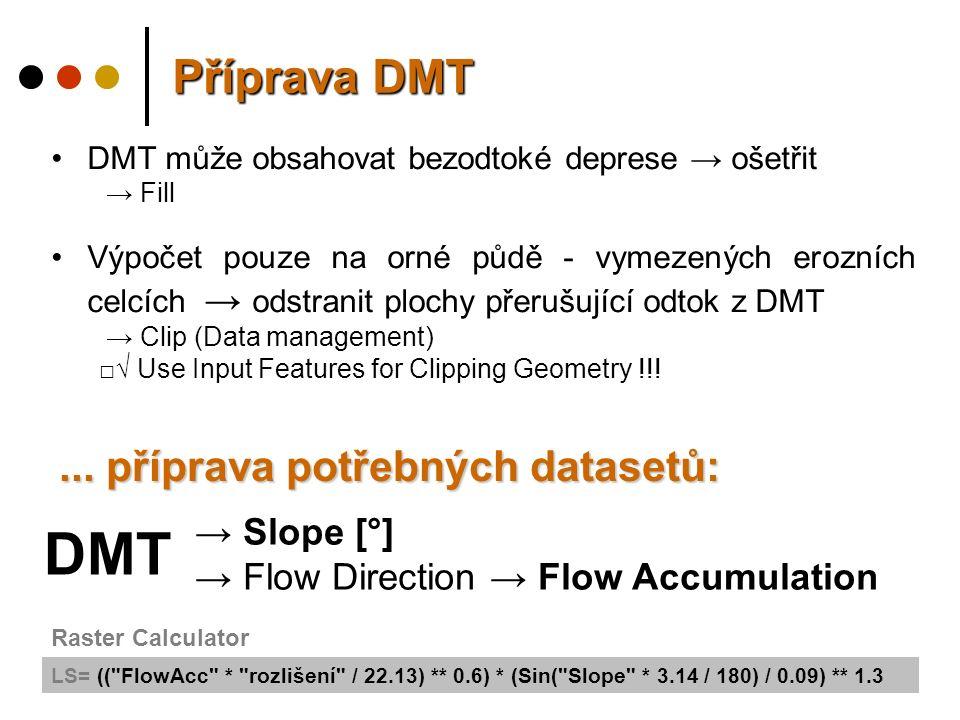 Příprava DMT DMT může obsahovat bezodtoké deprese → ošetřit → Fill Výpočet pouze na orné půdě - vymezených erozních celcích → odstranit plochy přerušující odtok z DMT → Clip (Data management) □√ Use Input Features for Clipping Geometry !!!...