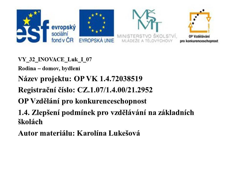 VY_32_INOVACE_Luk_I_07 Rodina – domov, bydlení Název projektu: OP VK 1.4.72038519 Registrační číslo: CZ.1.07/1.4.00/21.2952 OP Vzdělání pro konkurenceschopnost 1.4.