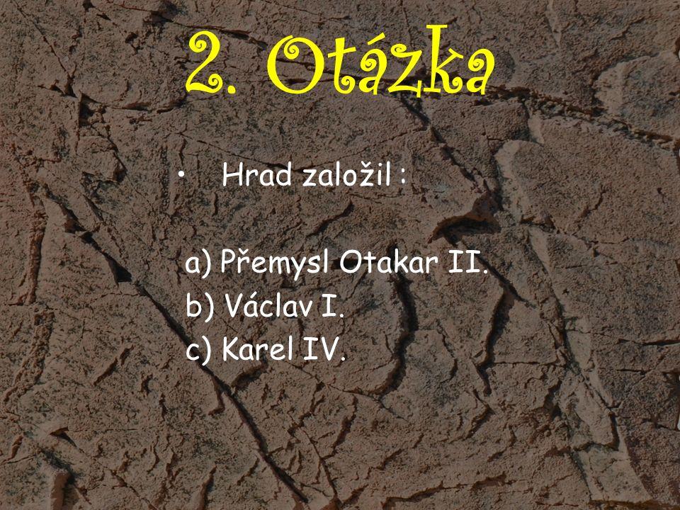 2. Otázka Hrad založil : a) Přemysl Otakar II. b) Václav I. c) Karel IV.