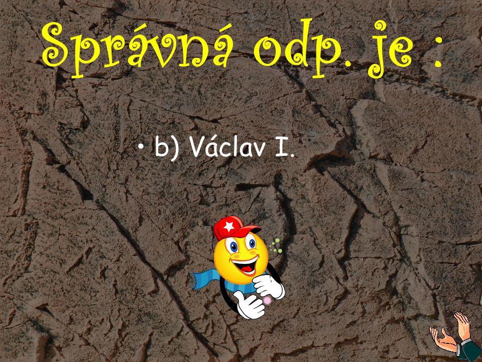 Správná odp. je : b) Václav I.