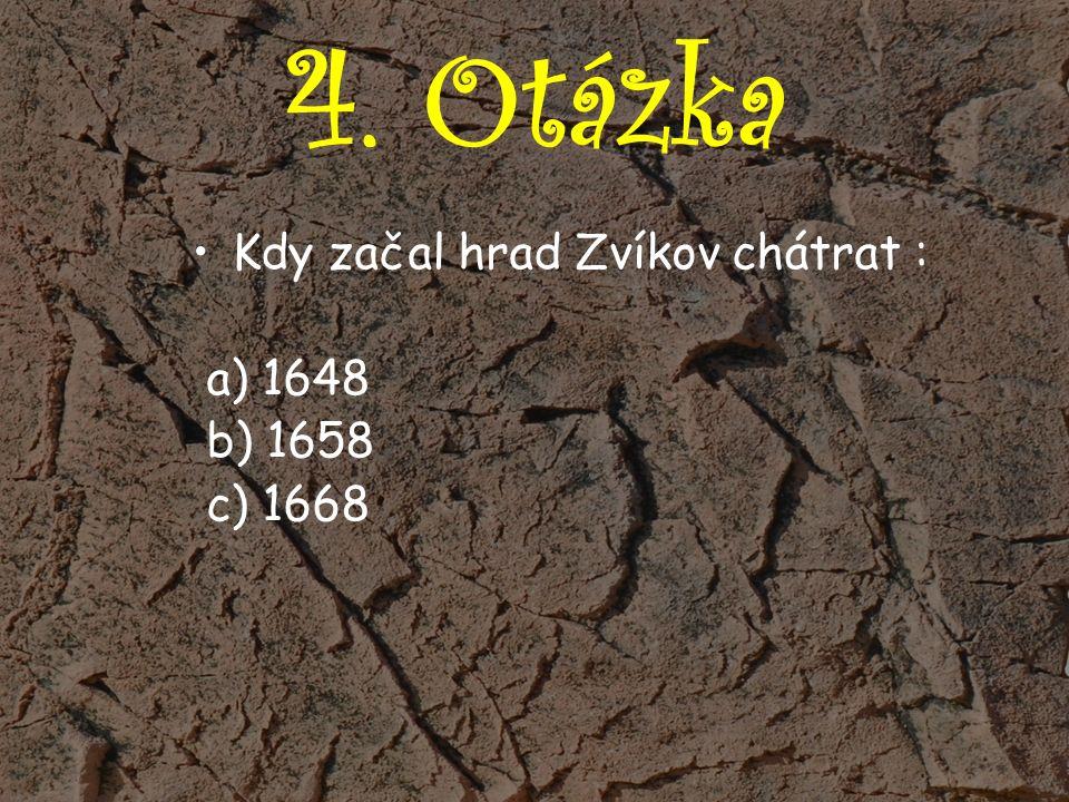 4. Otázka Kdy začal hrad Zvíkov chátrat : a) 1648 b) 1658 c) 1668