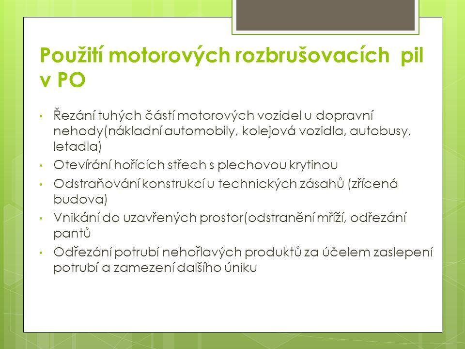 Použití motorových rozbrušovacích pil v PO Řezání tuhých částí motorových vozidel u dopravní nehody(nákladní automobily, kolejová vozidla, autobusy, letadla) Otevírání hořících střech s plechovou krytinou Odstraňování konstrukcí u technických zásahů (zřícená budova) Vnikání do uzavřených prostor(odstranění mříží, odřezání pantů Odřezání potrubí nehořlavých produktů za účelem zaslepení potrubí a zamezení dalšího úniku