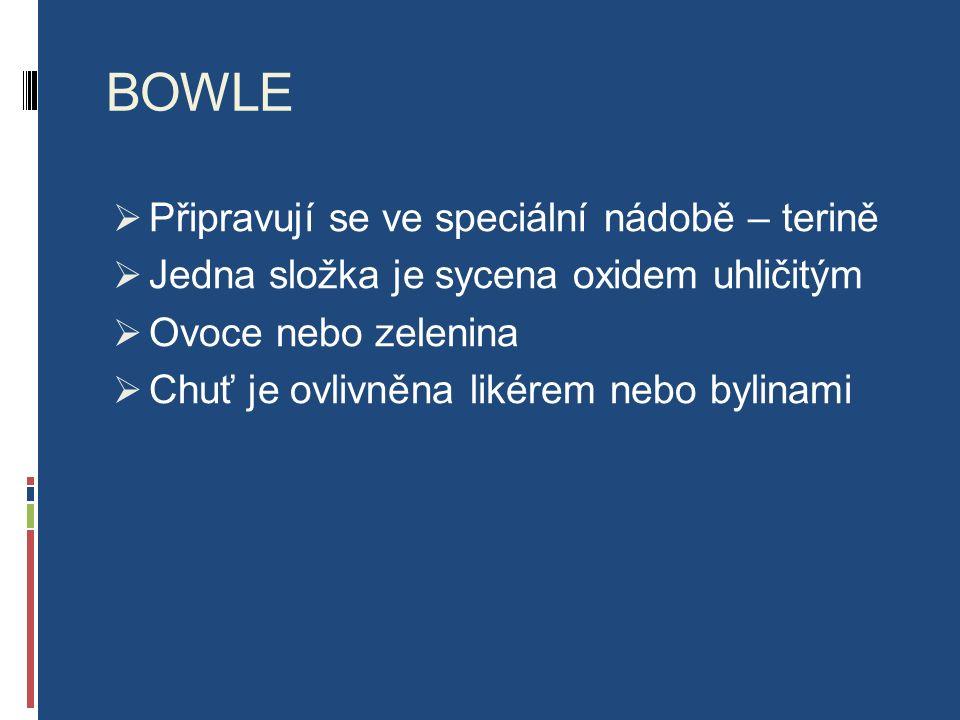 BOWLE  Připravují se ve speciální nádobě – terině  Jedna složka je sycena oxidem uhličitým  Ovoce nebo zelenina  Chuť je ovlivněna likérem nebo bylinami