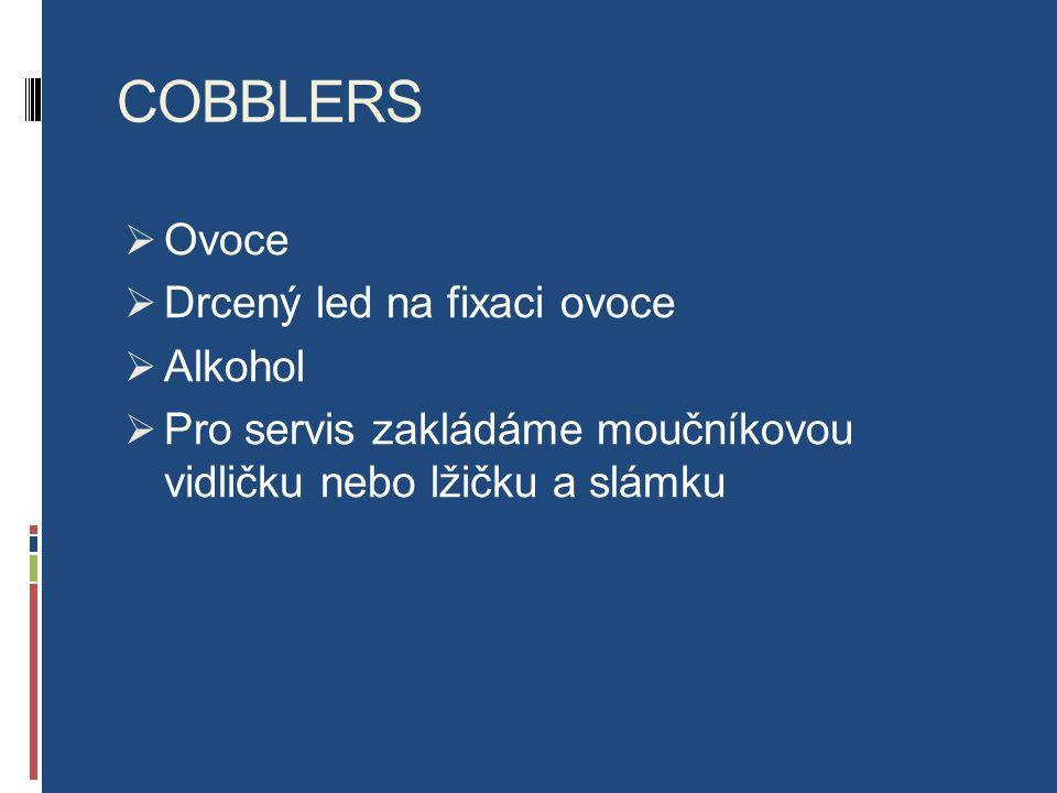 COBBLERS  Ovoce  Drcený led na fixaci ovoce  Alkohol  Pro servis zakládáme moučníkovou vidličku nebo lžičku a slámku