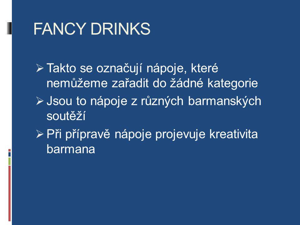 FANCY DRINKS  Takto se označují nápoje, které nemůžeme zařadit do žádné kategorie  Jsou to nápoje z různých barmanských soutěží  Při přípravě nápoje projevuje kreativita barmana