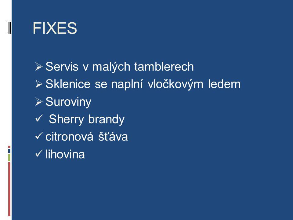 FIXES  Servis v malých tamblerech  Sklenice se naplní vločkovým ledem  Suroviny Sherry brandy citronová šťáva lihovina