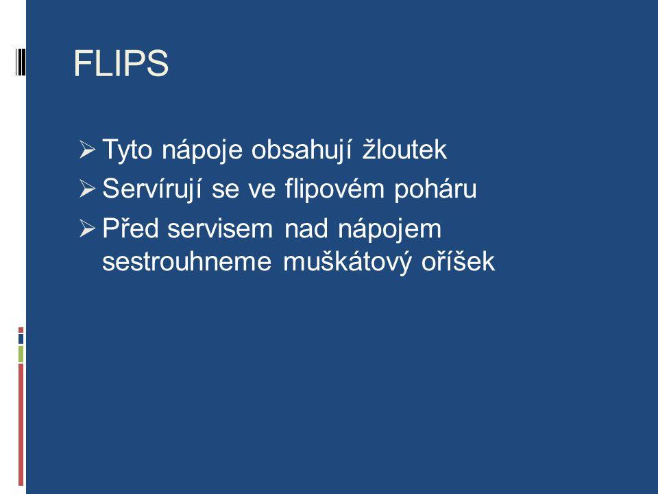 FLIPS  Tyto nápoje obsahují žloutek  Servírují se ve flipovém poháru  Před servisem nad nápojem sestrouhneme muškátový oříšek