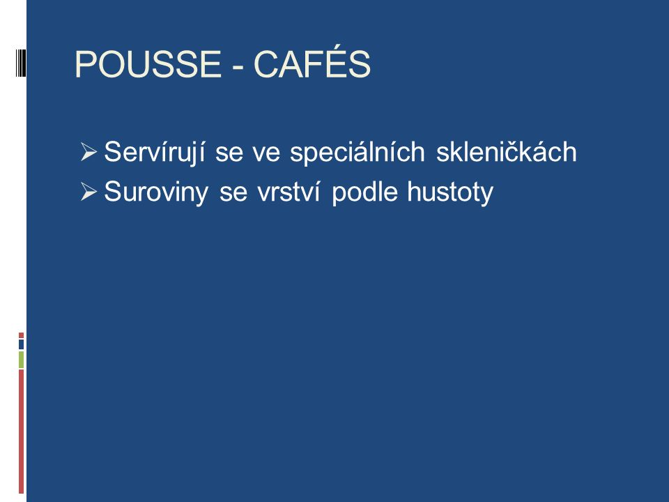 POUSSE - CAFÉS  Servírují se ve speciálních skleničkách  Suroviny se vrství podle hustoty