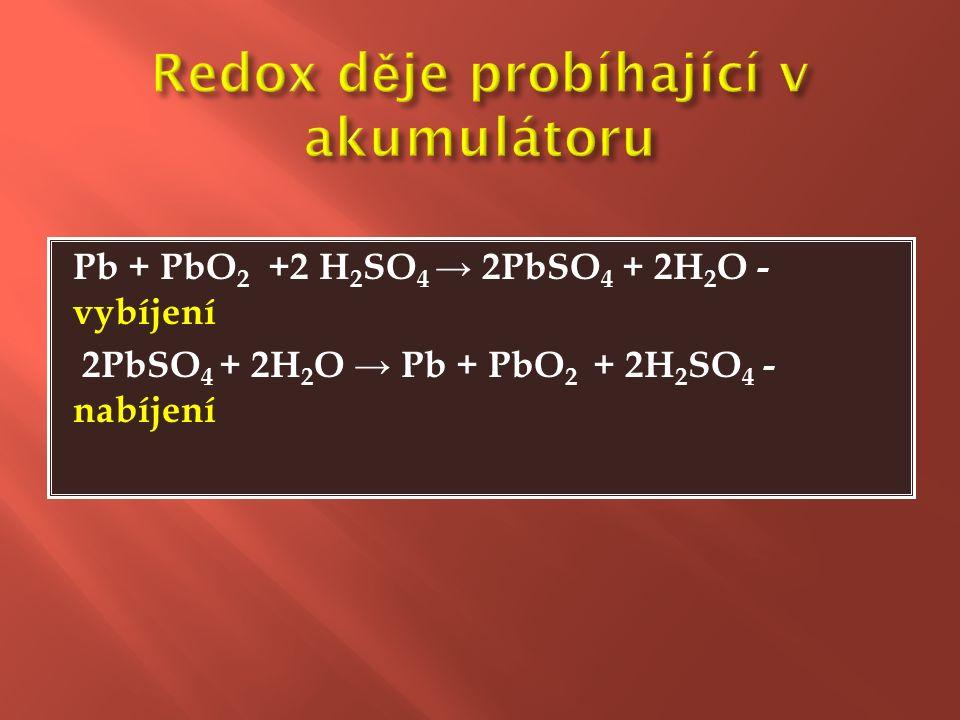 Pb + PbO 2 +2 H 2 SO 4 → 2PbSO 4 + 2H 2 O - vybíjení 2PbSO 4 + 2H 2 O → Pb + PbO 2 + 2H 2 SO 4 - nabíjení