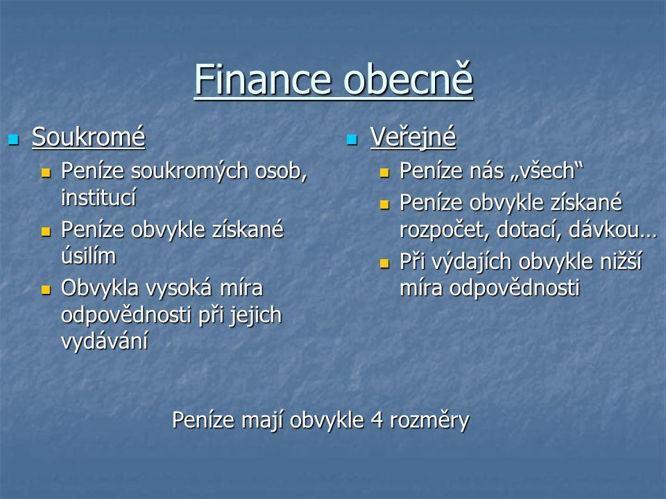 """Finance obecně Soukromé Soukromé Peníze soukromých osob, institucí Peníze soukromých osob, institucí Peníze obvykle získané úsilím Peníze obvykle získané úsilím Obvykla vysoká míra odpovědnosti při jejich vydávání Obvykla vysoká míra odpovědnosti při jejich vydávání Veřejné Veřejné Peníze nás """"všech Peníze obvykle získané rozpočet, dotací, dávkou… Při výdajích obvykle nižší míra odpovědnosti Peníze mají obvykle 4 rozměry"""