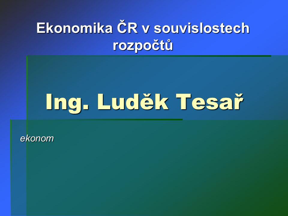 Ing. Luděk Tesař ekonom Ekonomika ČR v souvislostech rozpočtů