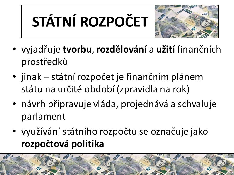 STÁTNÍ ROZPOČET vyjadřuje tvorbu, rozdělování a užití finančních prostředků jinak – státní rozpočet je finančním plánem státu na určité období (zpravidla na rok) návrh připravuje vláda, projednává a schvaluje parlament využívání státního rozpočtu se označuje jako rozpočtová politika