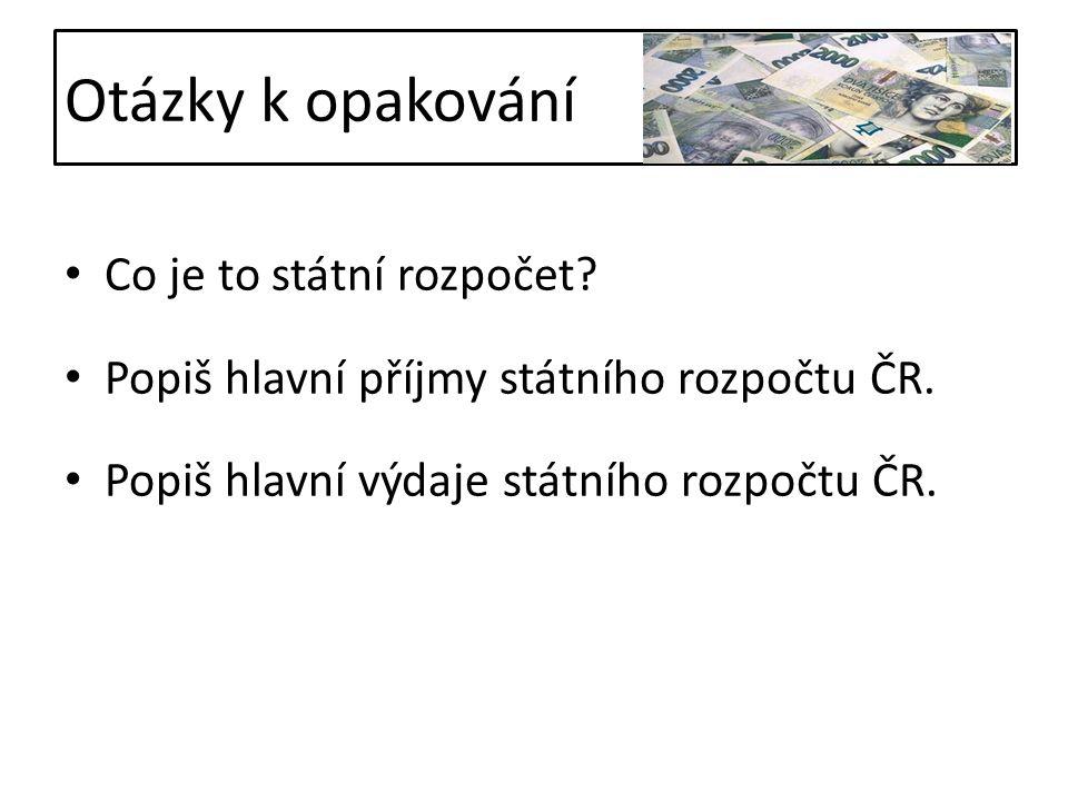 Otázky k opakování Co je to státní rozpočet. Popiš hlavní příjmy státního rozpočtu ČR.