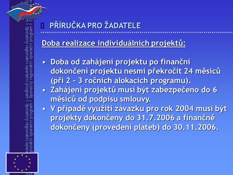 PŘÍRUČKA PRO ŽADATELE  Doba realizace individuálních projektů: Doba od zahájení projektu po finančníDoba od zahájení projektu po finanční dokončení projektu nesmí překročit 24 měsíců (při 2 – 3 ročních alokacích programu).