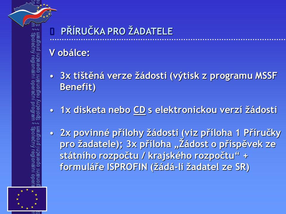 """ PŘÍRUČKA PRO ŽADATELE V obálce: 3x tištěná verze žádosti (výtisk z programu MSSF Benefit)3x tištěná verze žádosti (výtisk z programu MSSF Benefit) 1x disketa nebo CD s elektronickou verzí žádosti1x disketa nebo CD s elektronickou verzí žádosti 2x povinné přílohy žádosti (viz příloha 1 Příručky pro žadatele); 3x příloha """"Žádost o příspěvek ze státního rozpočtu / krajského rozpočtu + formuláře ISPROFIN (žádá-li žadatel ze SR)2x povinné přílohy žádosti (viz příloha 1 Příručky pro žadatele); 3x příloha """"Žádost o příspěvek ze státního rozpočtu / krajského rozpočtu + formuláře ISPROFIN (žádá-li žadatel ze SR)"""