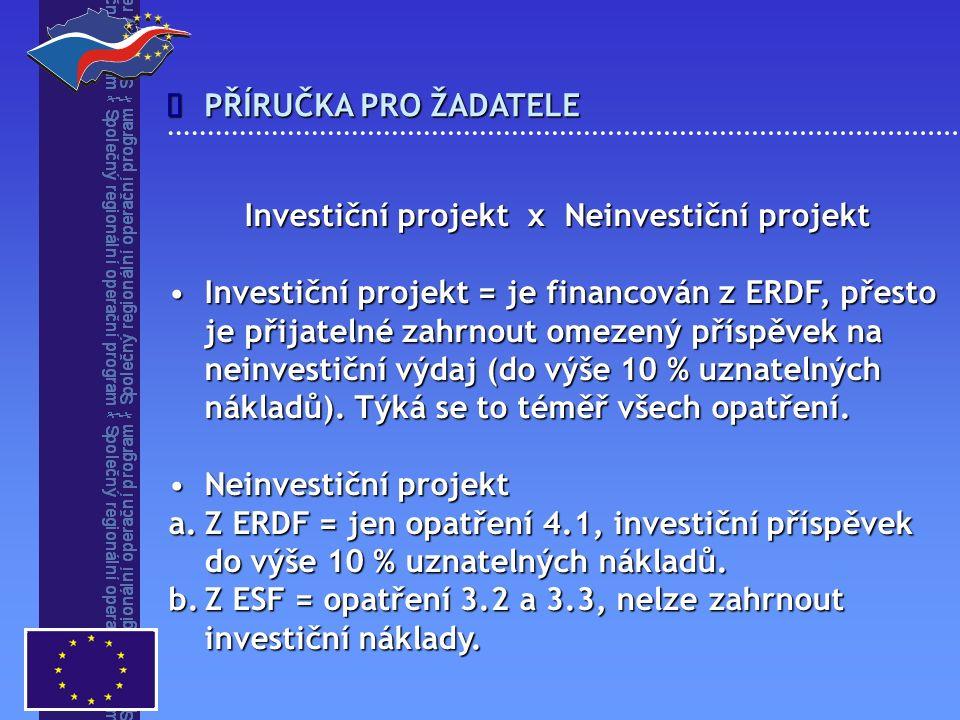 PŘÍRUČKA PRO ŽADATELE  Investiční projekt x Neinvestiční projekt Investiční projekt = je financován z ERDF, přesto je přijatelné zahrnout omezený příspěvek na neinvestiční výdaj (do výše 10 % uznatelných nákladů).